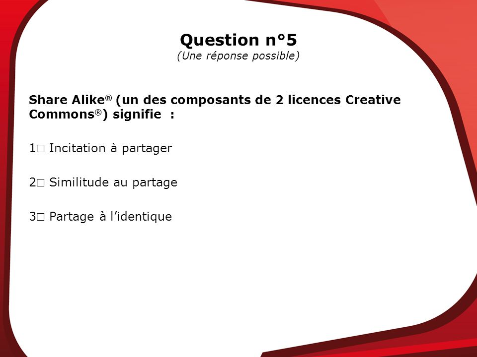 Question n°5 (Une réponse possible) Share Alike ® (un des composants de 2 licences Creative Commons ® ) signifie : 1 Incitation à partager 2 Similitude au partage 3 Partage à lidentique