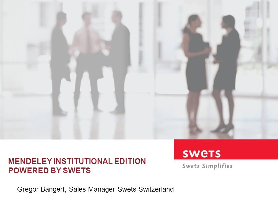 MENDELEY INSTITUTIONAL EDITION POWERED BY SWETS Gregor Bangert, Sales Manager Swets Switzerland