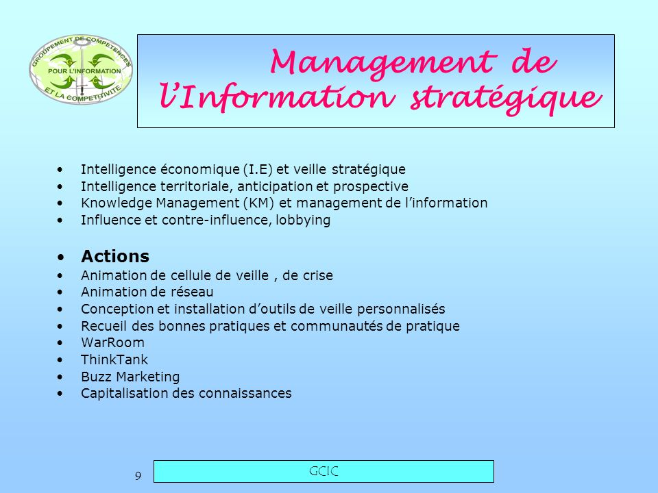 GCIC 9 Management de lInformation stratégique Intelligence économique (I.E) et veille stratégique Intelligence territoriale, anticipation et prospective Knowledge Management (KM) et management de linformation Influence et contre-influence, lobbying Actions Animation de cellule de veille, de crise Animation de réseau Conception et installation doutils de veille personnalisés Recueil des bonnes pratiques et communautés de pratique WarRoom ThinkTank Buzz Marketing Capitalisation des connaissances