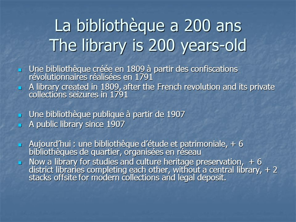 La bibliothèque a 200 ans The library is 200 years-old Une bibliothèque créée en 1809 à partir des confiscations révolutionnaires réalisées en 1791 Une bibliothèque créée en 1809 à partir des confiscations révolutionnaires réalisées en 1791 A library created in 1809, after the French revolution and its private collections seizures in 1791 A library created in 1809, after the French revolution and its private collections seizures in 1791 Une bibliothèque publique à partir de 1907 Une bibliothèque publique à partir de 1907 A public library since 1907 A public library since 1907 Aujourdhui : une bibliothèque détude et patrimoniale, + 6 bibliothèques de quartier, organisées en réseau Aujourdhui : une bibliothèque détude et patrimoniale, + 6 bibliothèques de quartier, organisées en réseau Now a library for studies and culture heritage preservation, + 6 district libraries completing each other, without a central library, + 2 stacks offsite for modern collections and legal deposit.