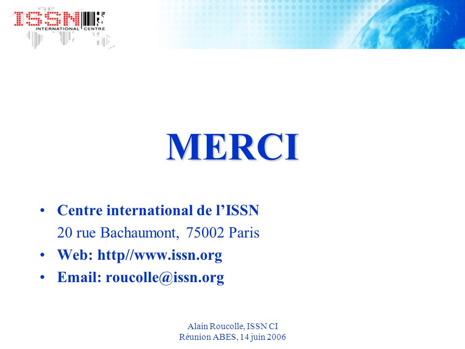 Alain Roucolle, ISSN CI Réunion ABES, 14 juin 2006 MERCI Centre international de lISSN 20 rue Bachaumont, 75002 Paris Web: http//www.issn.org Email: roucolle@issn.org