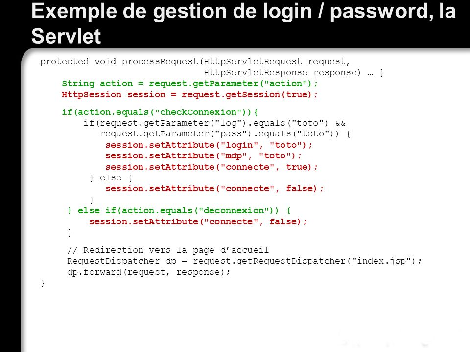 Exemple de gestion de login / password, la Servlet protected void processRequest(HttpServletRequest request, HttpServletResponse response) … { String action = request.getParameter( action ); HttpSession session = request.getSession(true); if(action.equals( checkConnexion )){ if(request.getParameter( log ).equals( toto ) && request.getParameter( pass ).equals( toto )) { session.setAttribute( login , toto ); session.setAttribute( mdp , toto ); session.setAttribute( connecte , true); } else { session.setAttribute( connecte , false); } } else if(action.equals( deconnexion )) { session.setAttribute( connecte , false); } // Redirection vers la page daccueil RequestDispatcher dp = request.getRequestDispatcher( index.jsp ); dp.forward(request, response); }