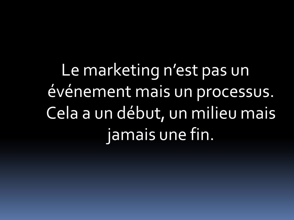 Le marketing nest pas un événement mais un processus.
