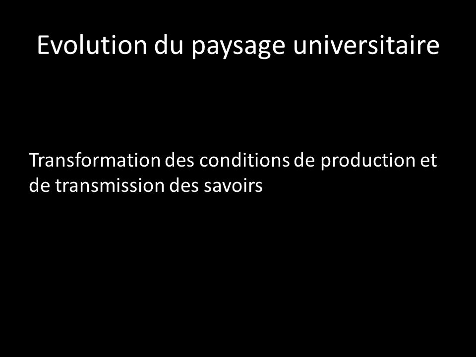 Evolution du paysage universitaire Transformation des conditions de production et de transmission des savoirs