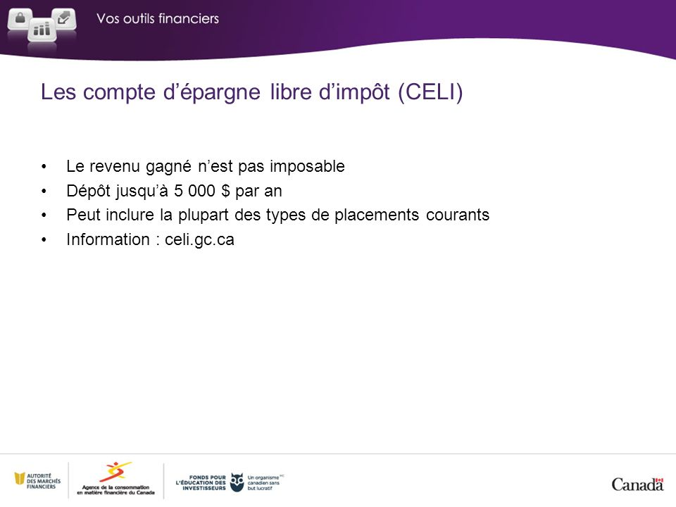 Les compte dépargne libre dimpôt (CELI) Le revenu gagné nest pas imposable Dépôt jusquà $ par an Peut inclure la plupart des types de placements courants Information : celi.gc.ca