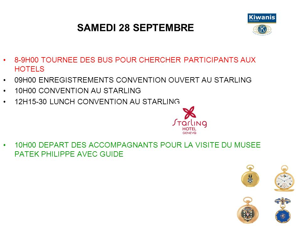 SAMEDI 28 SEPTEMBRE 8-9H00 TOURNEE DES BUS POUR CHERCHER PARTICIPANTS AUX HOTELS 09H00 ENREGISTREMENTS CONVENTION OUVERT AU STARLING 10H00 CONVENTION AU STARLING 12H15-30 LUNCH CONVENTION AU STARLING 10H00 DEPART DES ACCOMPAGNANTS POUR LA VISITE DU MUSEE PATEK PHILIPPE AVEC GUIDE