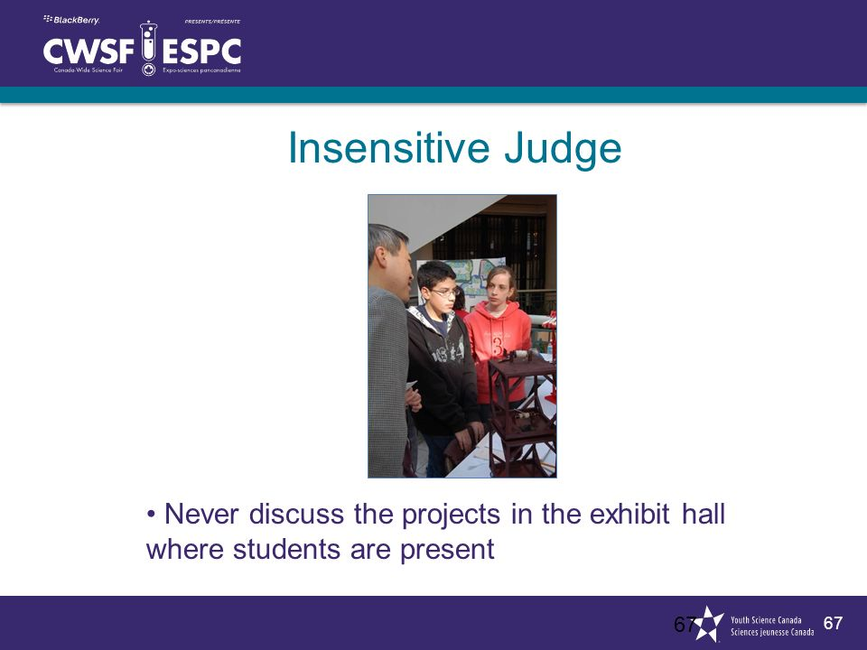 67 Insensitive Judge 67 Never discuss the projects in the exhibit hall where students are present