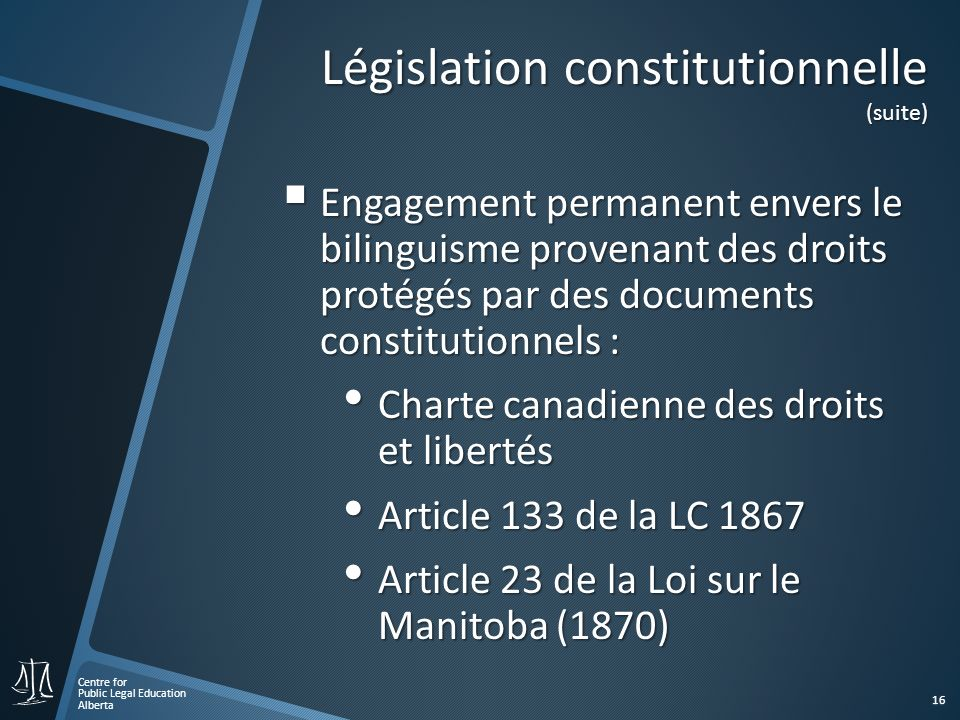Centre for Public Legal Education Alberta 16 Législation constitutionnelle (suite) Engagement permanent envers le bilinguisme provenant des droits protégés par des documents constitutionnels : Engagement permanent envers le bilinguisme provenant des droits protégés par des documents constitutionnels : Charte canadienne des droits et libertés Charte canadienne des droits et libertés Article 133 de la LC 1867 Article 133 de la LC 1867 Article 23 de la Loi sur le Manitoba (1870) Article 23 de la Loi sur le Manitoba (1870)