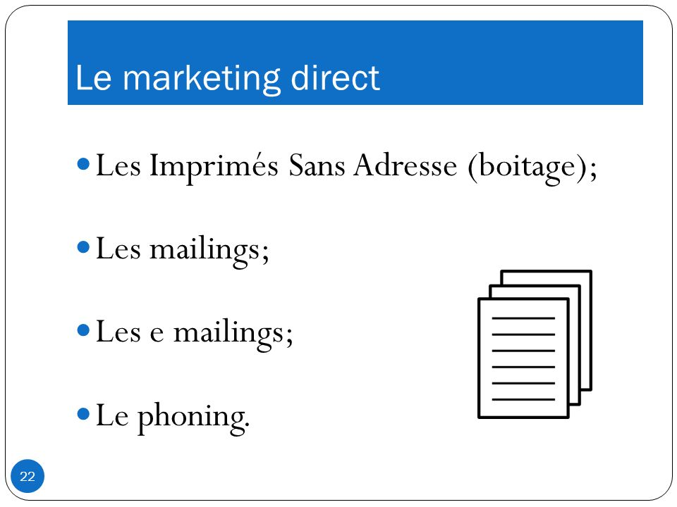 Le marketing direct Les Imprimés Sans Adresse (boitage); Les mailings; Les e mailings; Le phoning.
