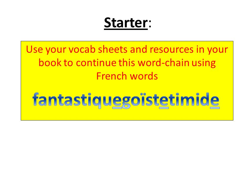 Starter: Use your vocab sheets and resources in your book to continue this word-chain using French words