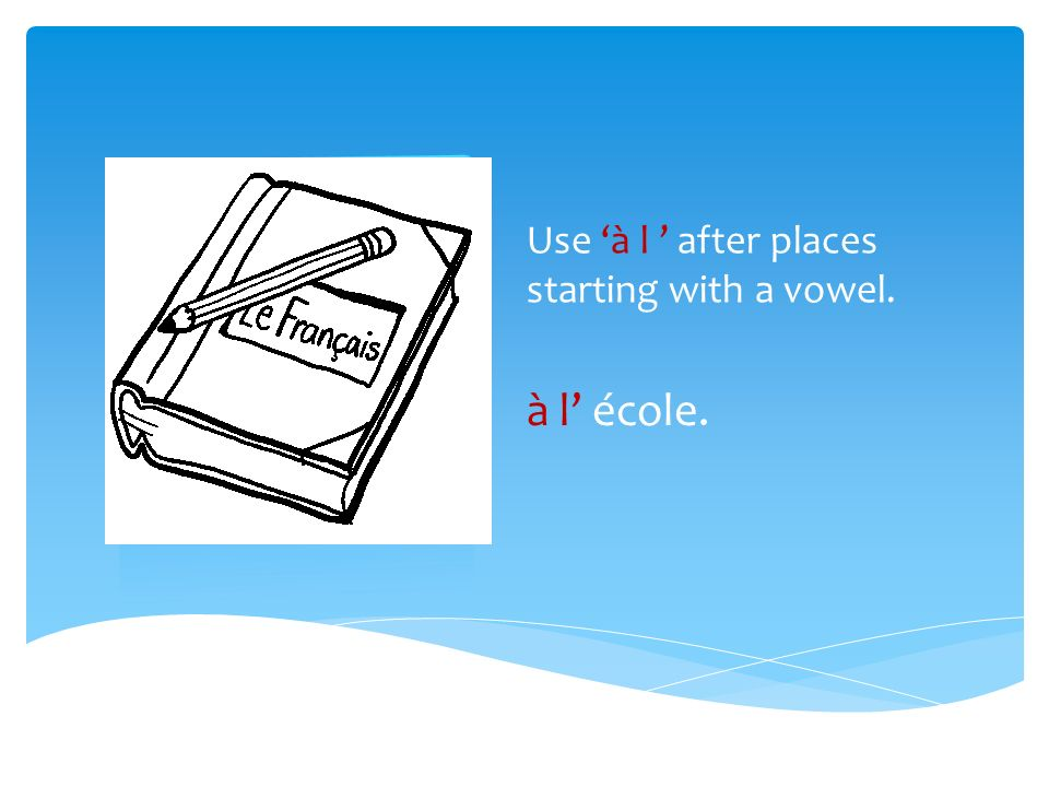 Use à l after places starting with a vowel. à l école.