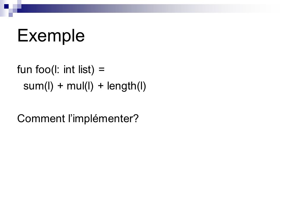 Exemple fun foo(l: int list) = sum(l) + mul(l) + length(l) Comment limplémenter