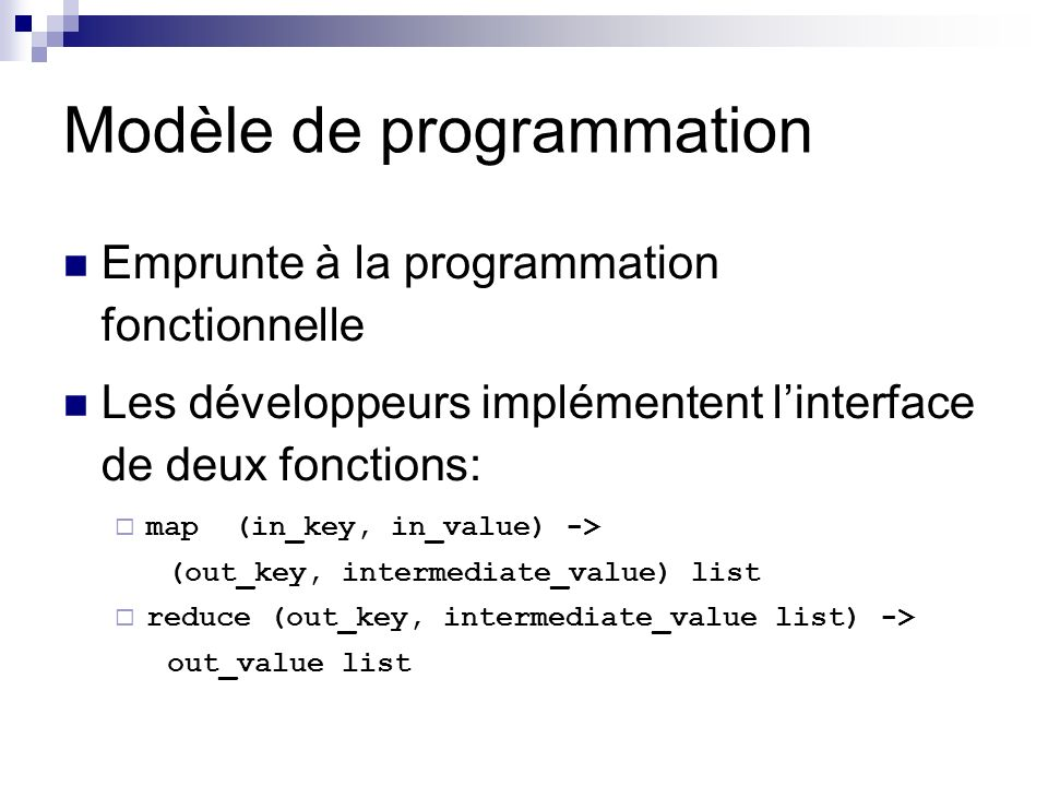 Modèle de programmation Emprunte à la programmation fonctionnelle Les développeurs implémentent linterface de deux fonctions: map (in_key, in_value) -> (out_key, intermediate_value) list reduce (out_key, intermediate_value list) -> out_value list