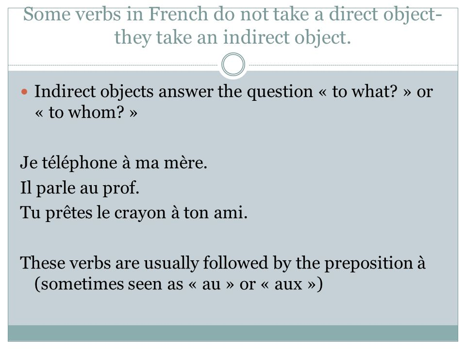 Some verbs in French do not take a direct object- they take an indirect object.