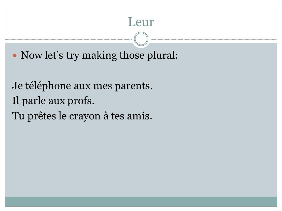 Leur Now lets try making those plural: Je téléphone aux mes parents.