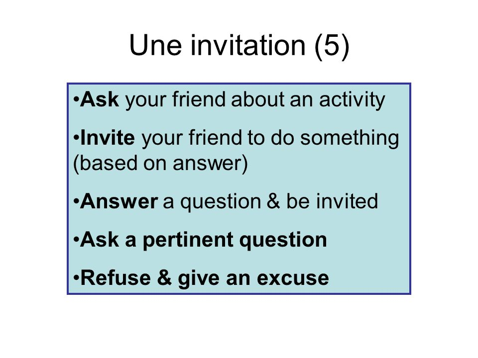 Une invitation (5) Ask your friend about an activity Invite your friend to do something (based on answer) Answer a question & be invited Ask a pertinent question Refuse & give an excuse