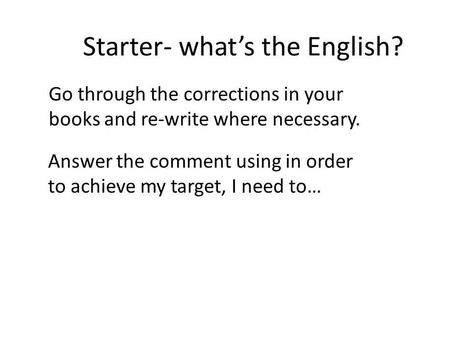 Starter- whats the English. Go through the corrections in your books and re-write where necessary.