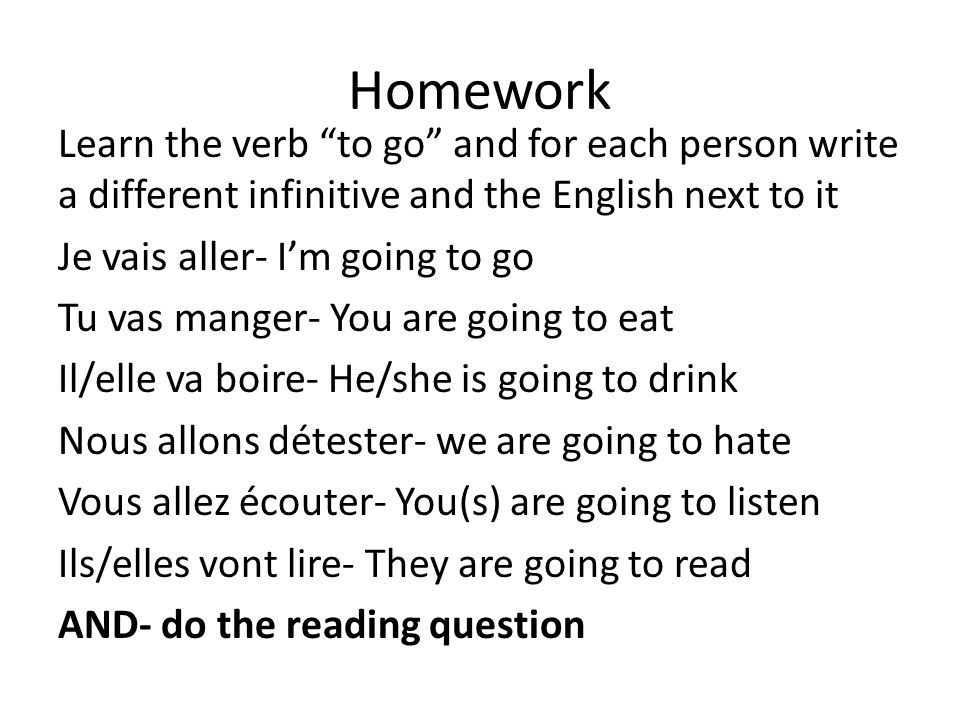 Homework Learn the verb to go and for each person write a different infinitive and the English next to it Je vais aller- Im going to go Tu vas manger- You are going to eat Il/elle va boire- He/she is going to drink Nous allons détester- we are going to hate Vous allez écouter- You(s) are going to listen Ils/elles vont lire- They are going to read AND- do the reading question