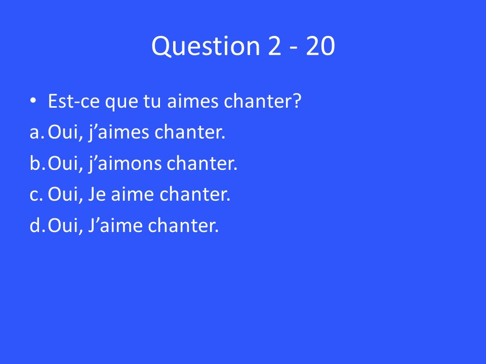 Question Est-ce que tu aimes chanter. a.Oui, jaimes chanter.