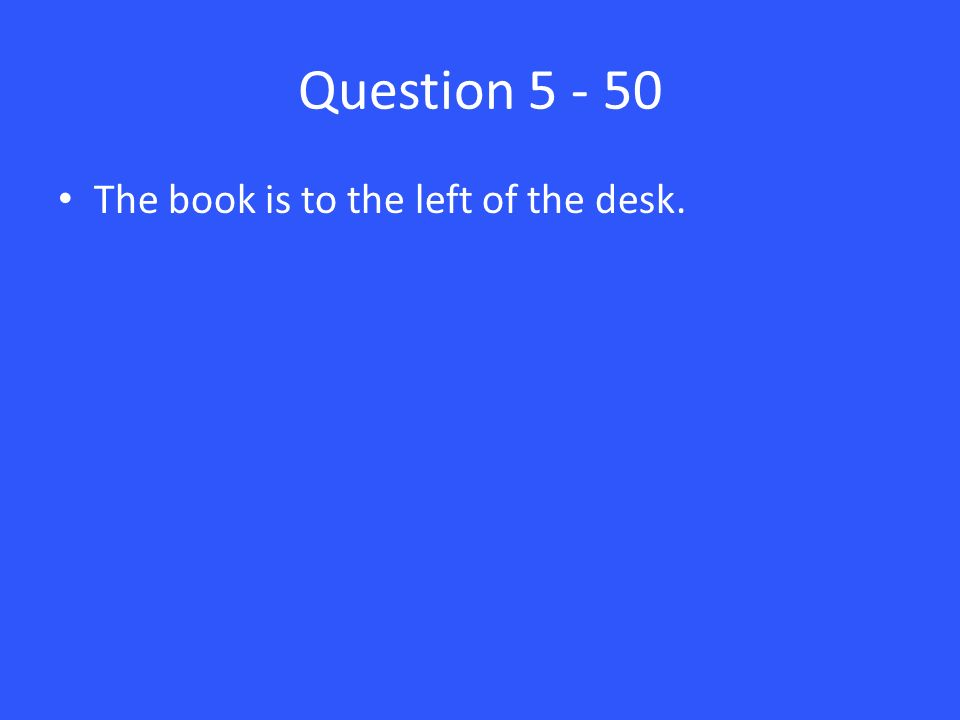 Question The book is to the left of the desk.