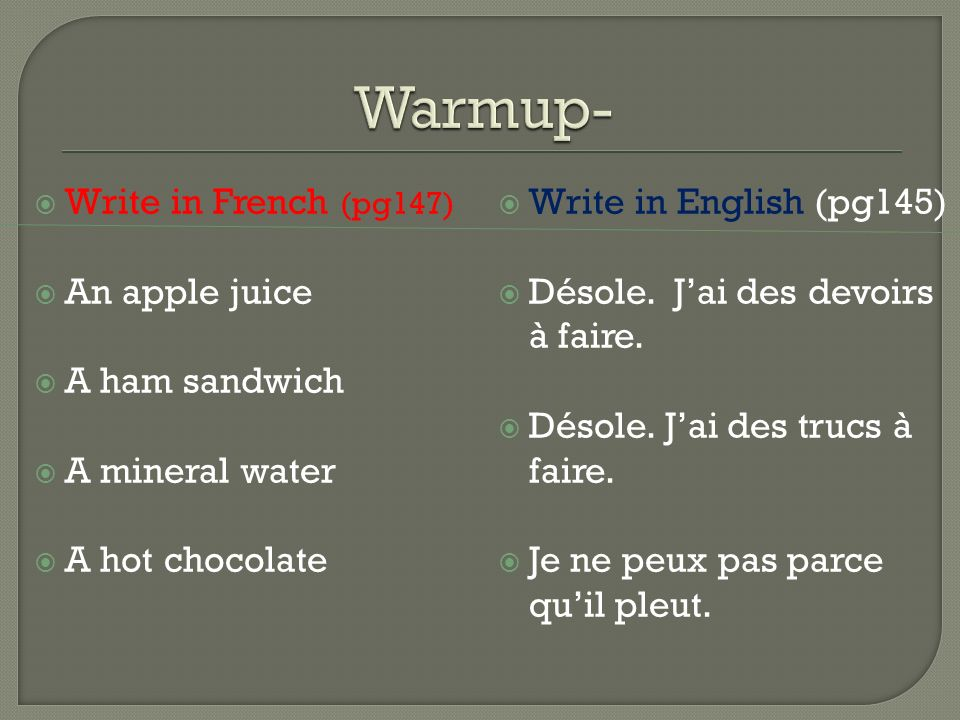 Write in French (pg147) An apple juice A ham sandwich A mineral water A hot chocolate Write in English (pg145) Désole.