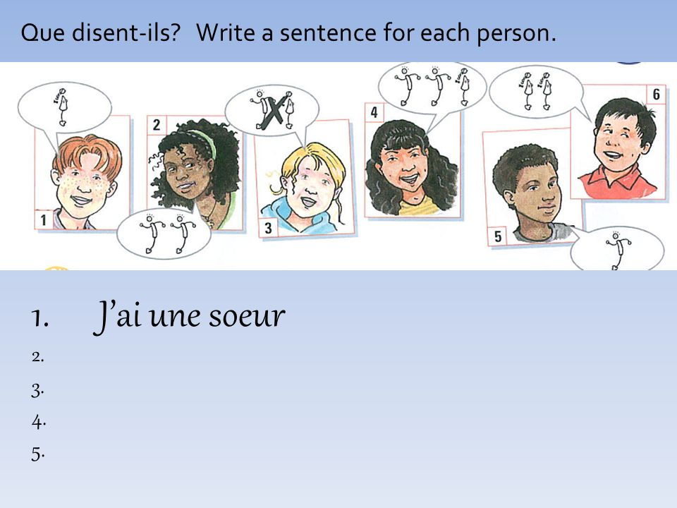 Que disent-ils Write a sentence for each person. 1.Jai une soeur