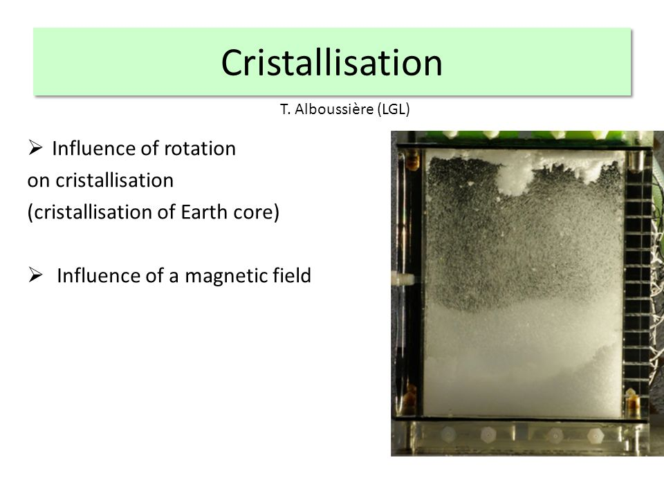 Cristallisation Influence of rotation on cristallisation (cristallisation of Earth core) Influence of a magnetic field T.