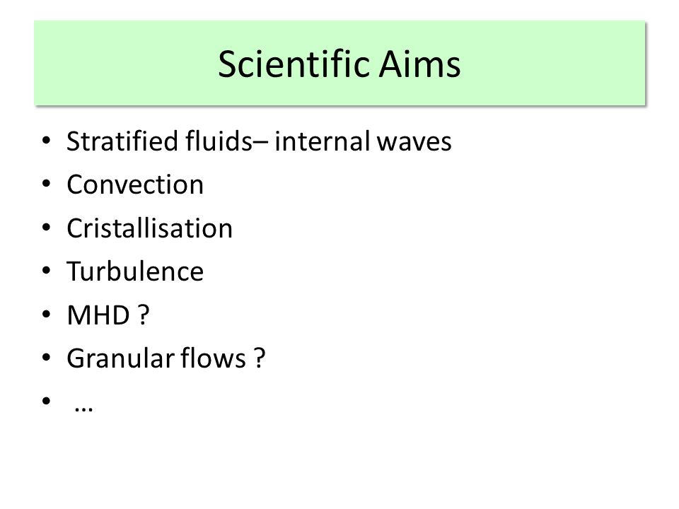 Scientific Aims Stratified fluids– internal waves Convection Cristallisation Turbulence MHD .