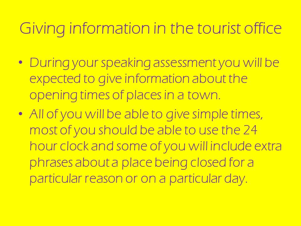 Giving information in the tourist office During your speaking assessment you will be expected to give information about the opening times of places in a town.