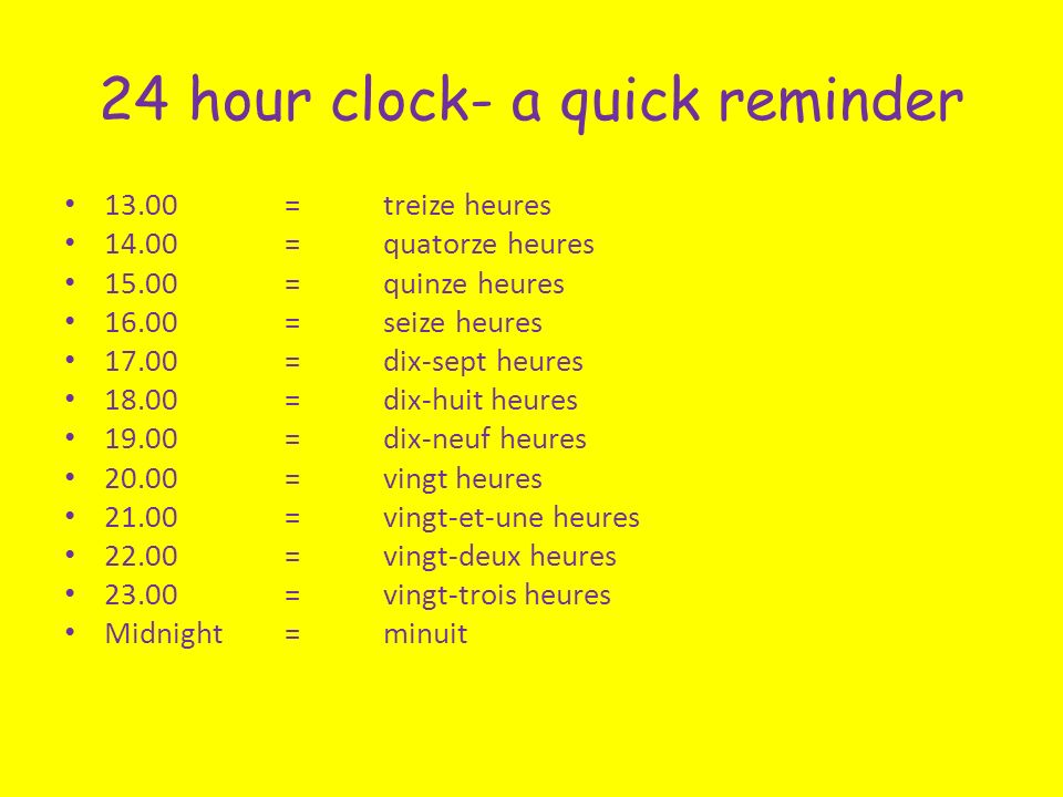 24 hour clock- a quick reminder = treize heures =quatorze heures = quinze heures =seize heures = dix-sept heures = dix-huit heures = dix-neuf heures = vingt heures =vingt-et-une heures =vingt-deux heures = vingt-trois heures Midnight =minuit