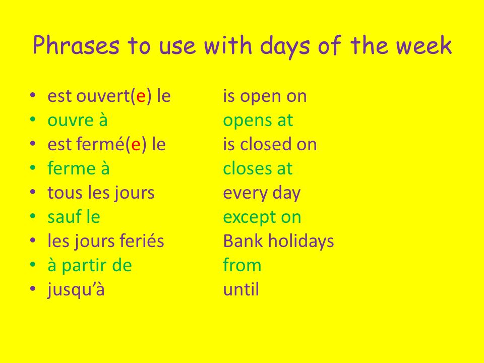 Phrases to use with days of the week est ouvert(e) leis open on ouvre àopens at est fermé(e) leis closed on ferme àcloses at tous les joursevery day sauf leexcept on les jours feriésBank holidays à partir defrom jusquàuntil