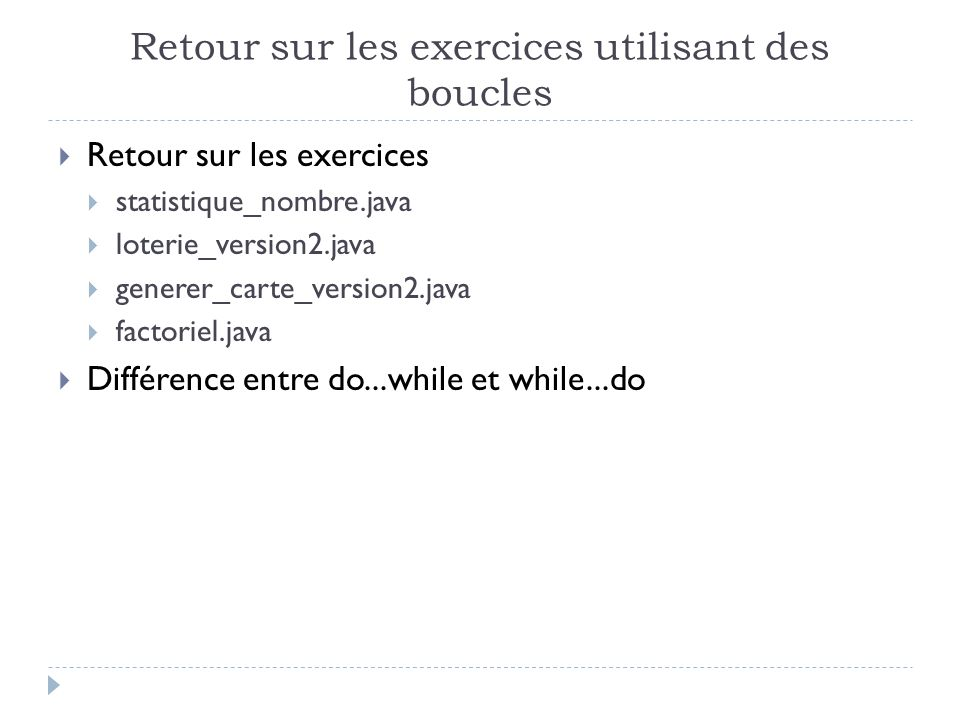 Retour sur les exercices utilisant des boucles Retour sur les exercices statistique_nombre.java loterie_version2.java generer_carte_version2.java factoriel.java Différence entre do...while et while...do