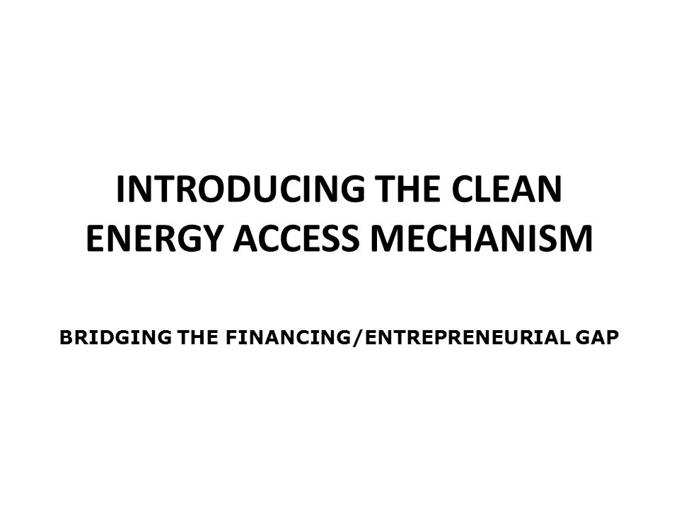 INTRODUCING THE CLEAN ENERGY ACCESS MECHANISM BRIDGING THE FINANCING/ENTREPRENEURIAL GAP