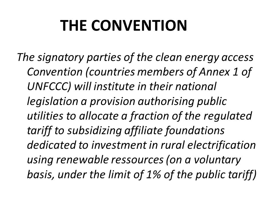 THE CONVENTION The signatory parties of the clean energy access Convention (countries members of Annex 1 of UNFCCC) will institute in their national legislation a provision authorising public utilities to allocate a fraction of the regulated tariff to subsidizing affiliate foundations dedicated to investment in rural electrification using renewable ressources (on a voluntary basis, under the limit of 1% of the public tariff)