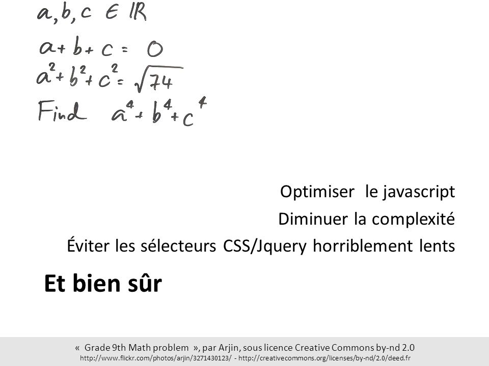 Et bien sûr Optimiser le javascript Diminuer la complexité Éviter les sélecteurs CSS/Jquery horriblement lents « Grade 9th Math problem », par Arjin, sous licence Creative Commons by-nd 2.0 http://www.flickr.com/photos/arjin/3271430123/ - http://creativecommons.org/licenses/by-nd/2.0/deed.fr