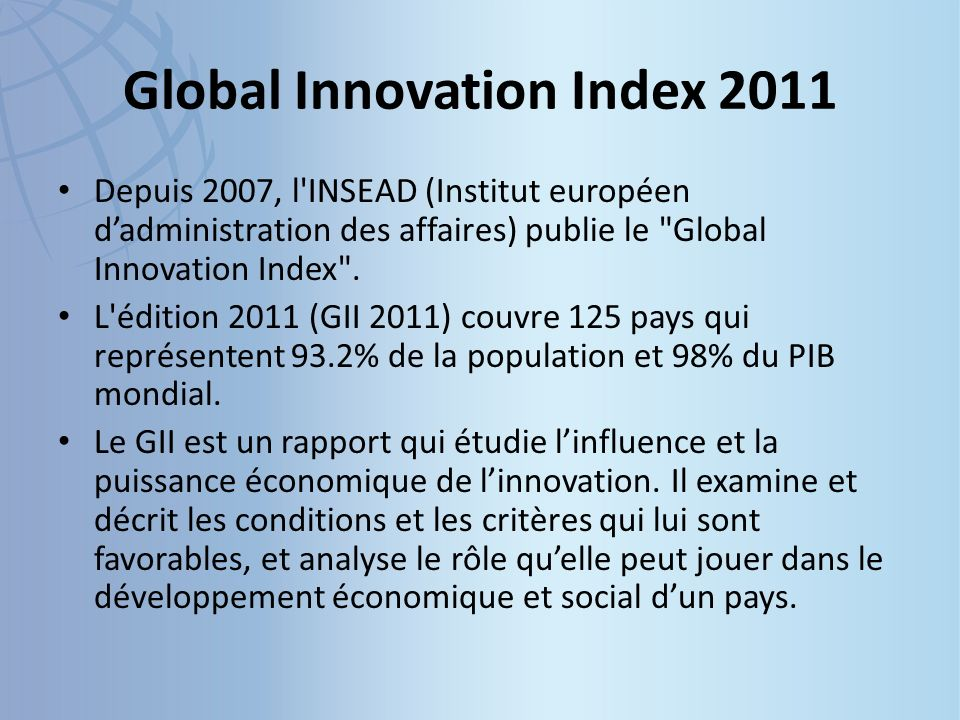 Global Innovation Index 2011 Depuis 2007, l INSEAD (Institut européen dadministration des affaires) publie le Global Innovation Index .
