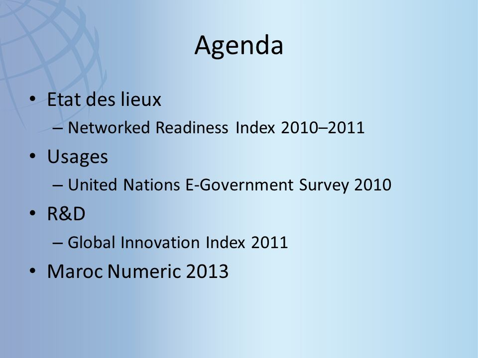 Agenda Etat des lieux – Networked Readiness Index 2010–2011 Usages – United Nations E-Government Survey 2010 R&D – Global Innovation Index 2011 Maroc Numeric 2013