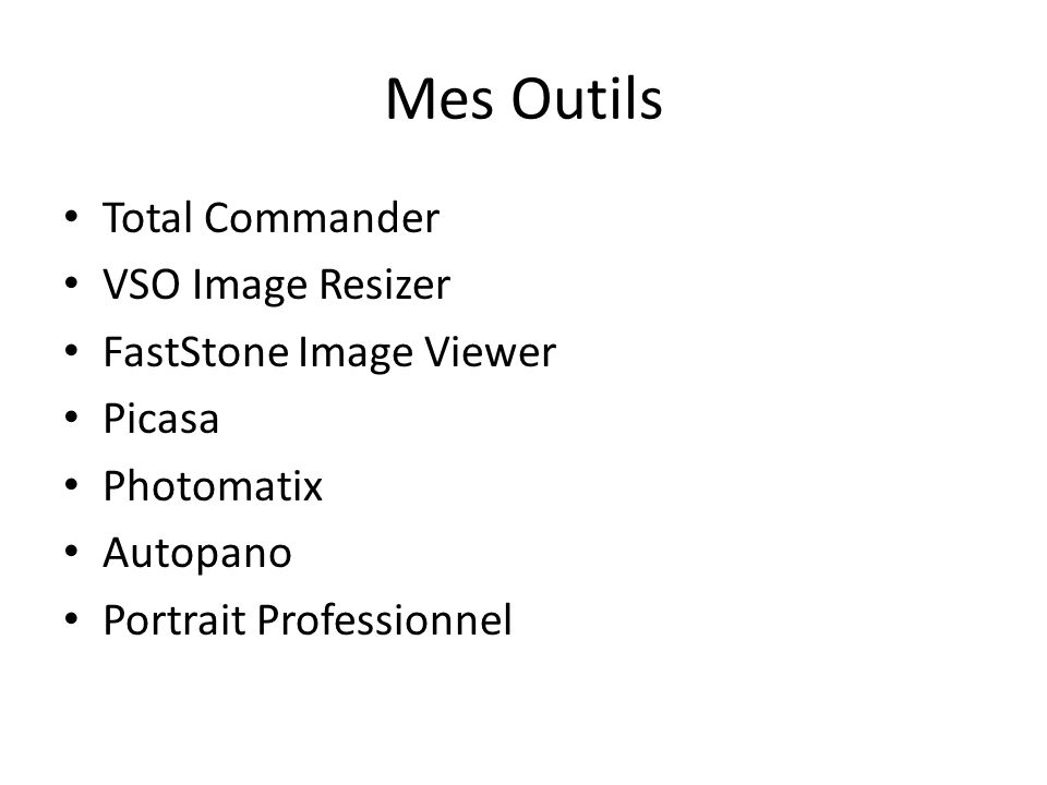 Mes Outils Total Commander VSO Image Resizer FastStone Image Viewer Picasa Photomatix Autopano Portrait Professionnel