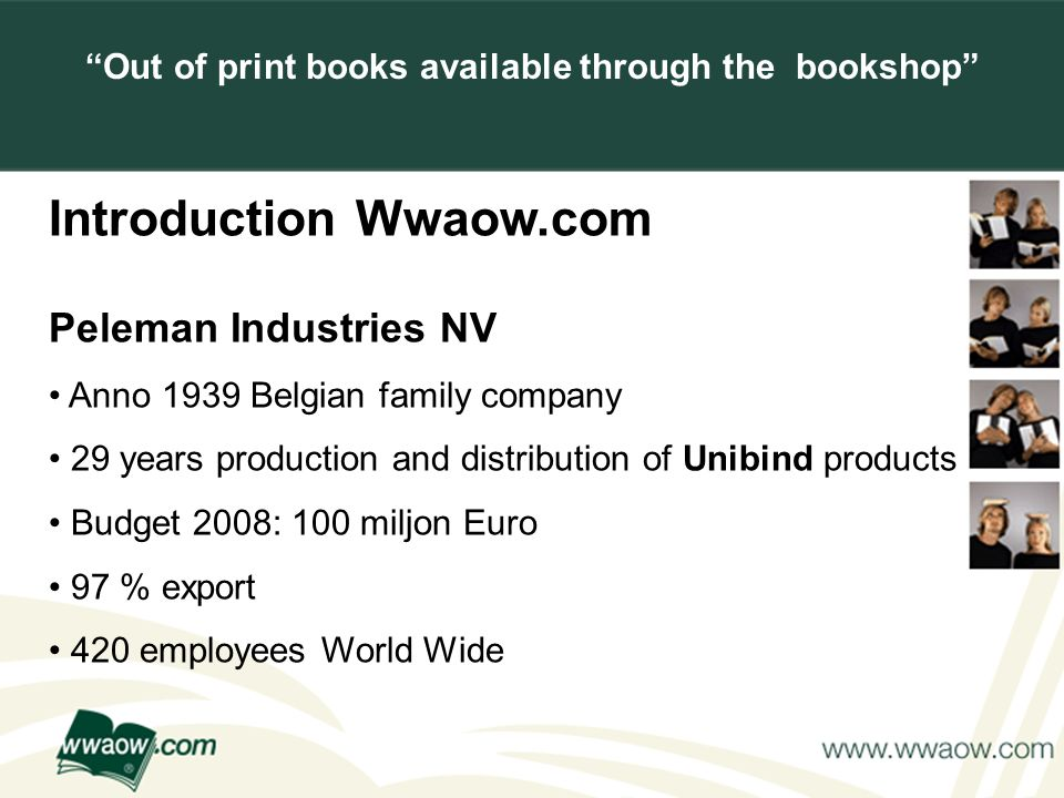 For your printed documents Introduction Wwaow.com Peleman Industries NV Anno 1939 Belgian family company 29 years production and distribution of Unibind products Budget 2008: 100 miljon Euro 97 % export 420 employees World Wide Out of print books available through the bookshop