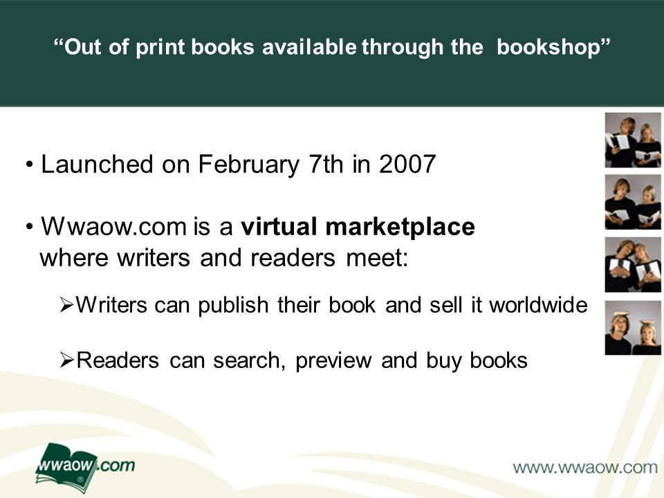 For your printed documents Launched on February 7th in 2007 Wwaow.com is a virtual marketplace where writers and readers meet: Writers can publish their book and sell it worldwide Readers can search, preview and buy books Out of print books available through the bookshop