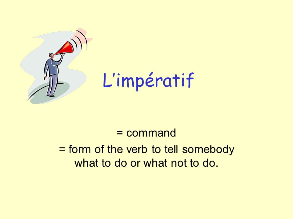 Limpératif = command = form of the verb to tell somebody what to do or what not to do.