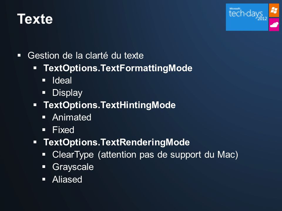 Texte Gestion de la clarté du texte TextOptions.TextFormattingMode Ideal Display TextOptions.TextHintingMode Animated Fixed TextOptions.TextRenderingMode ClearType (attention pas de support du Mac) Grayscale Aliased