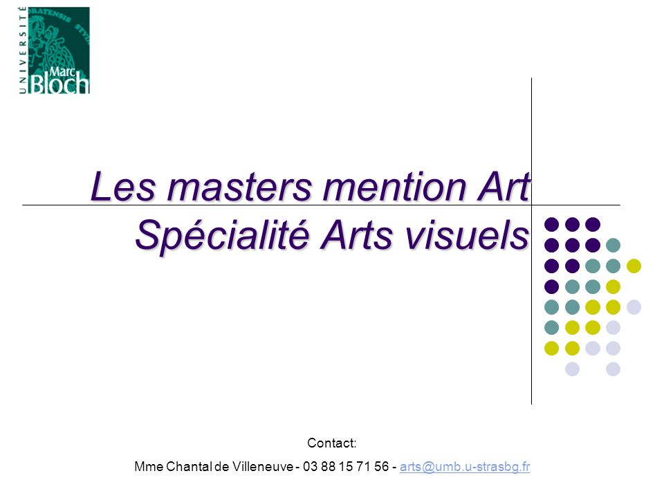 Les masters mention Art Spécialité Arts visuels Contact: Mme Chantal de Villeneuve - 03 88 15 71 56 - arts@umb.u-strasbg.frarts@umb.u-strasbg.fr