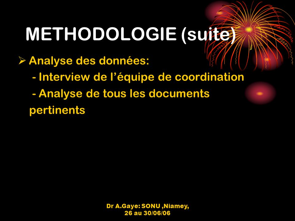 Dr A.Gaye: SONU,Niamey, 26 au 30/06/06 METHODOLOGIE (suite) Analyse des données: - Interview de léquipe de coordination - Analyse de tous les documents pertinents