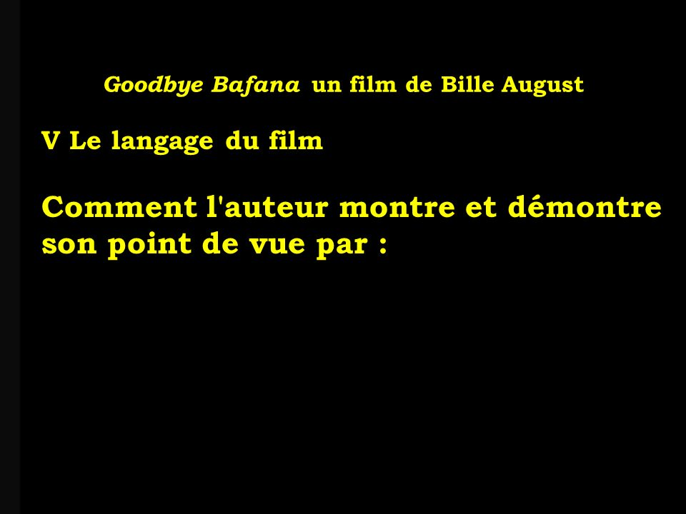 louis-jean Roparslouis-Jean ropars Goodbye Bafana un film de Bille August V Le langage du film Comment l auteur montre et démontre son point de vue par :