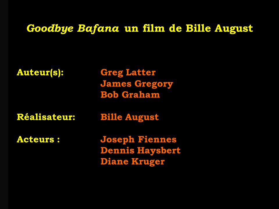 louis-jean Roparslouis-Jean ropars Goodbye Bafana un film de Bille August Auteur(s): Greg Latter James Gregory Bob Graham Réalisateur: Bille August Acteurs : Joseph Fiennes Dennis Haysbert Diane Kruger