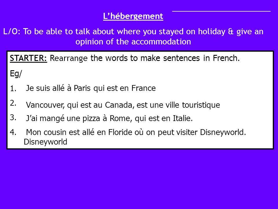 Lhébergement L/O: To be able to talk about where you stayed on holiday & give an opinion of the accommodation STARTER: Rearrange the words to make sentences in French.