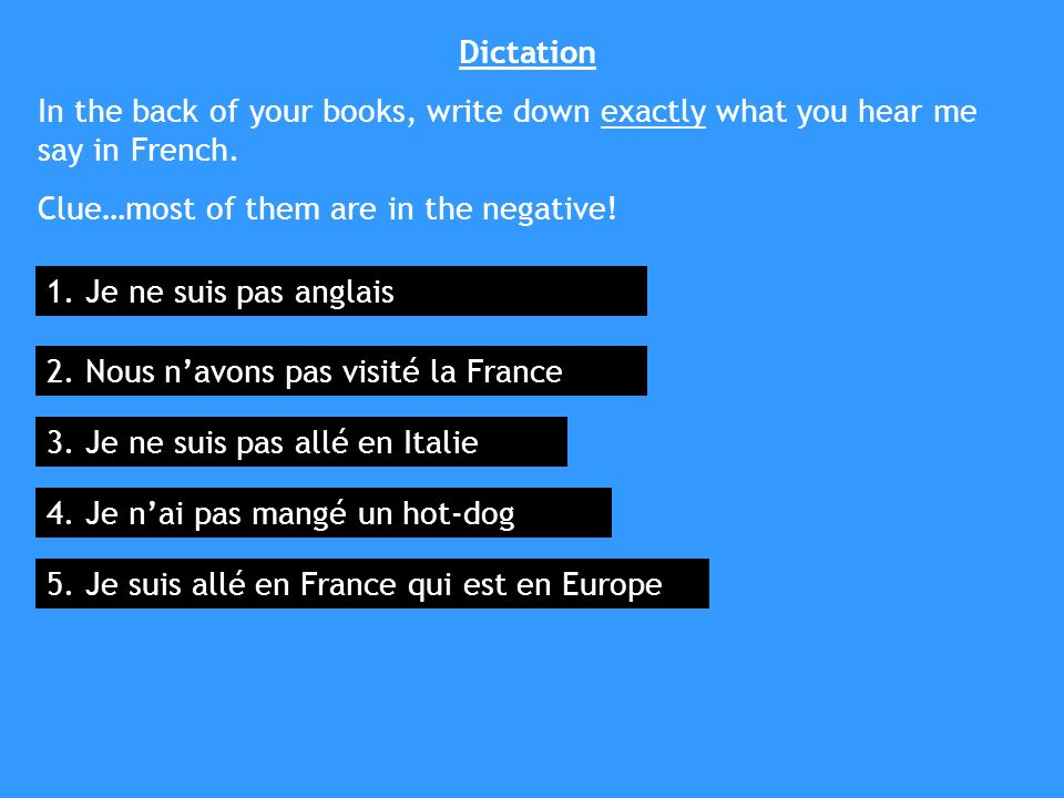 Dictation In the back of your books, write down exactly what you hear me say in French.