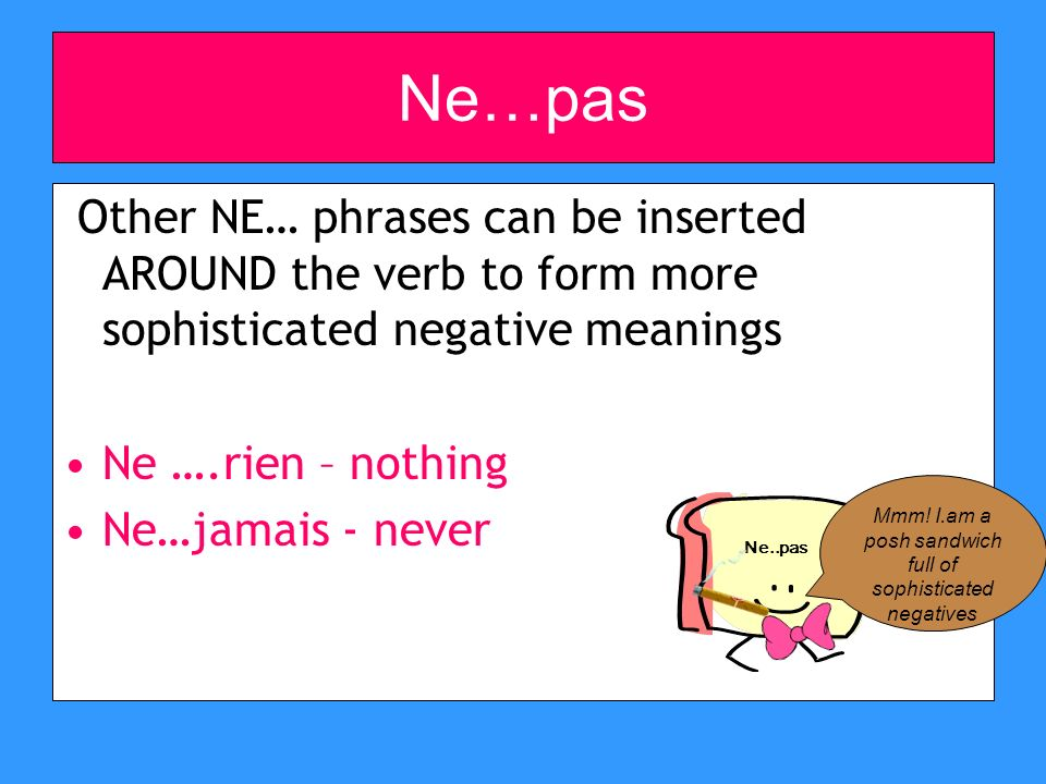 Ne…pas Other NE… phrases can be inserted AROUND the verb to form more sophisticated negative meanings Ne ….rien – nothing Ne…jamais - never Ne..pas Mmm.