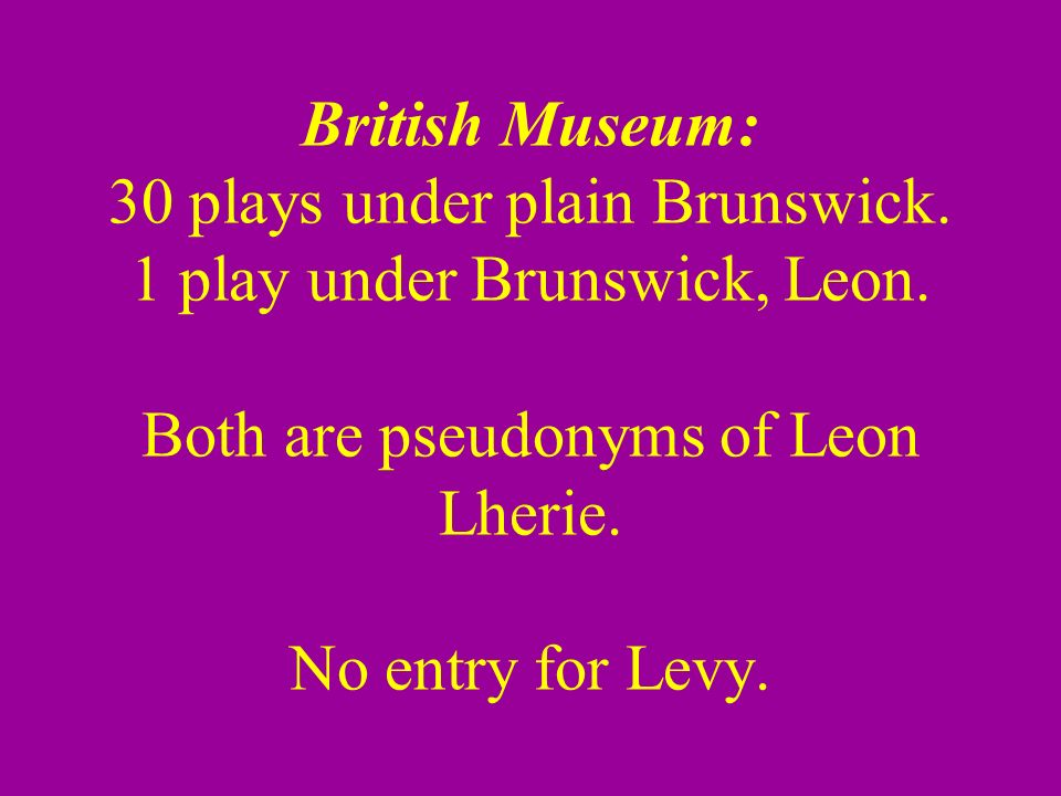 British Museum: 30 plays under plain Brunswick. 1 play under Brunswick, Leon.